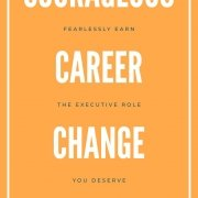 Courageous Career Change: Fearlessly Earn the Executive Role You Deserve